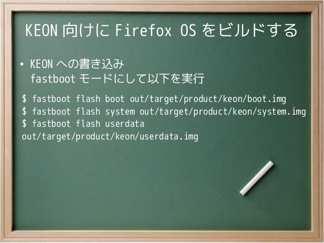 KEON 向けに Firefox OS をビルドする●KEON への書き込みfastboot モードにして以下を実行$ fastboot flash boot out/target/product/keon/boot.img$ fastboot...