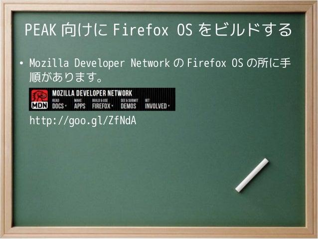 PEAK 向けに Firefox OS をビルドする●Mozilla Developer Network の Firefox OS の所に手順があります。http://goo.gl/ZfNdA