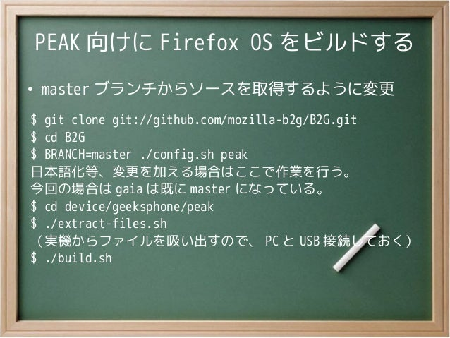 PEAK 向けに Firefox OS をビルドする●master ブランチからソースを取得するように変更$ git clone git://github.com/mozilla-b2g/B2G.git$ cd B2G$ BRANCH=mast...
