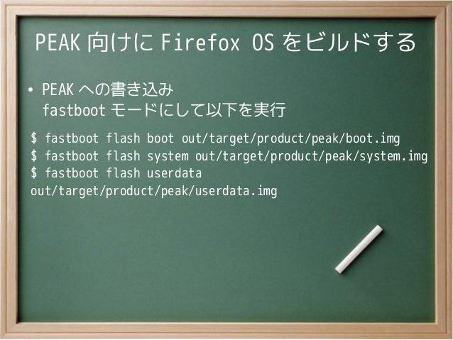 PEAK 向けに Firefox OS をビルドする●PEAK への書き込みfastboot モードにして以下を実行$ fastboot flash boot out/target/product/peak/boot.img$ fastboot...