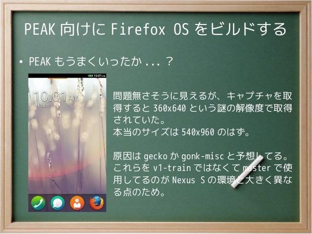 PEAK 向けに Firefox OS をビルドする●PEAK もうまくいったか ... ?問題無さそうに見えるが、キャプチャを取得すると 360x640 という謎の解像度で取得されていた。本当のサイズは 540x960 のはず。原因は gec...