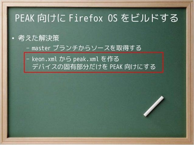 PEAK 向けに Firefox OS をビルドする●考えた解決策– master ブランチからソースを取得する– keon.xml から peak.xml を作るデバイスの固有部分だけを PEAK 向けにする