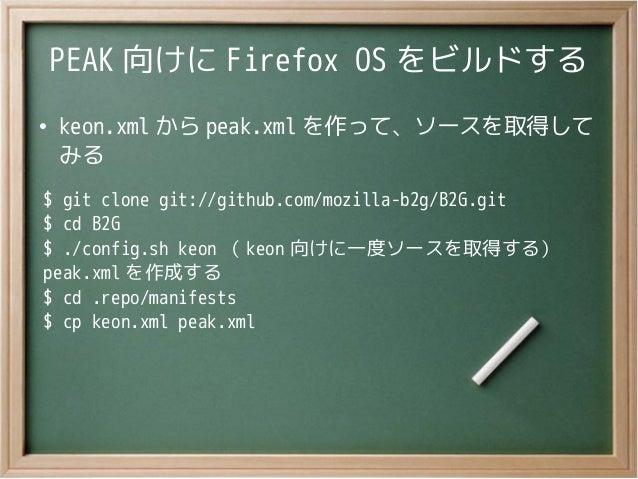 PEAK 向けに Firefox OS をビルドする●keon.xml から peak.xml を作って、ソースを取得してみる$ git clone git://github.com/mozilla-b2g/B2G.git$ cd B2G$ ....