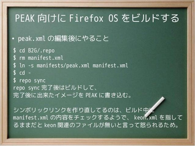 PEAK 向けに Firefox OS をビルドする●peak.xml の編集後にやること$ cd B2G/.repo$ rm manifest.xml$ ln -s manifests/peak.xml manifest.xml$ cd -$...