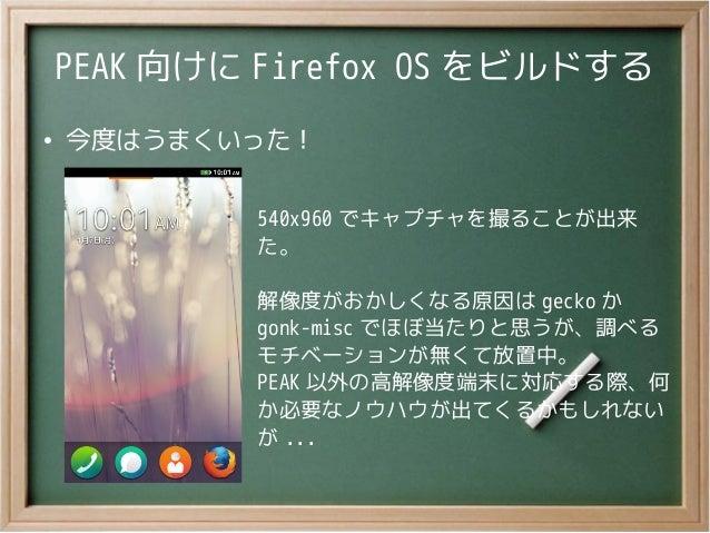 PEAK 向けに Firefox OS をビルドする●今度はうまくいった!540x960 でキャプチャを撮ることが出来た。解像度がおかしくなる原因は gecko かgonk-misc でほぼ当たりと思うが、調べるモチベーションが無くて放置中。P...