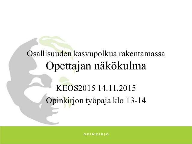 Osallisuuden kasvupolkua rakentamassa Opettajan näkökulma KEOS2015 14.11.2015 Opinkirjon työpaja klo 13-14