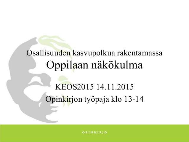 Osallisuuden kasvupolkua rakentamassa Oppilaan näkökulma KEOS2015 14.11.2015 Opinkirjon työpaja klo 13-14