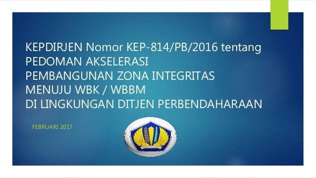 KEPDIRJEN Nomor KEP-814/PB/2016 tentang PEDOMAN AKSELERASI PEMBANGUNAN ZONA INTEGRITAS MENUJU WBK / WBBM DI LINGKUNGAN DIT...