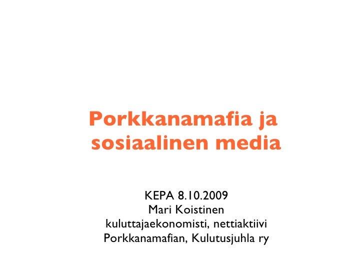 Porkkanamafia ja  sosiaalinen media <ul><li>KEPA 8.10.2009 Mari Koistinen </li></ul><ul><li>kuluttajaekonomisti, nettiakti...