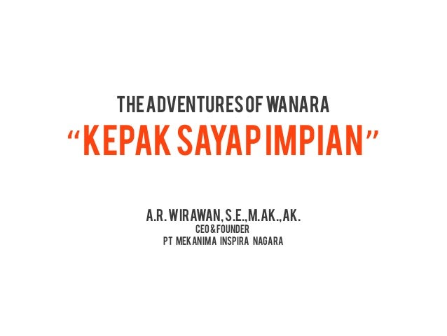 "The Adventures of Wanara""Kepak Sayap Impian""      A.R. WIRAWAN, S.e.,m.ak.,ak.                CEO & FOUNDER         PT MEK..."