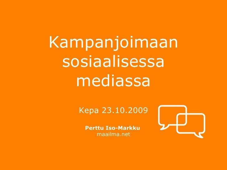 Kampanjoimaan sosiaalisessa mediassa <ul><li>Kepa 23.10.2009 </li></ul><ul><li>Perttu Iso-Markku  </li></ul><ul><li>maailm...