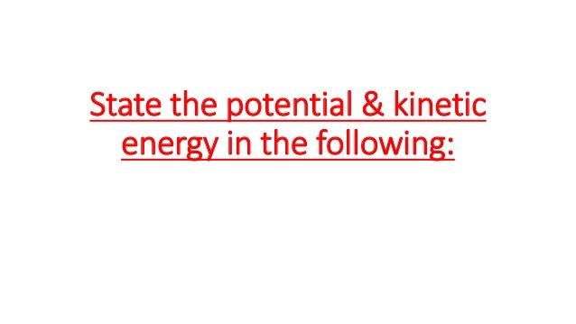 State the potential & kinetic energy in the following:
