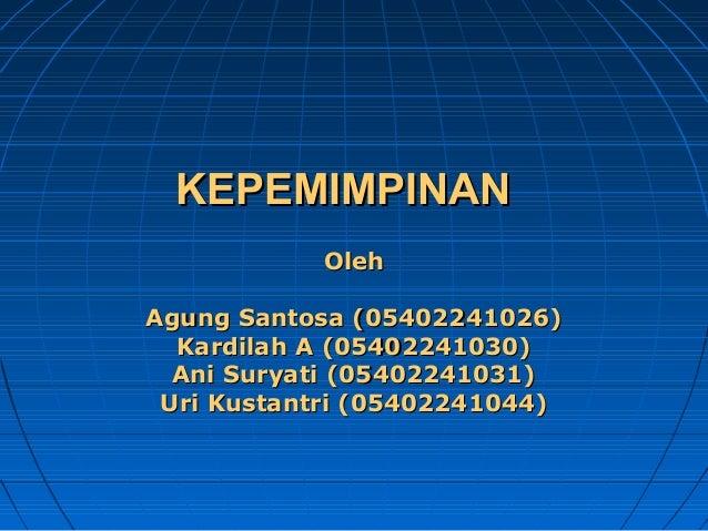 KEPEMIMPINAN Oleh Agung Santosa (05402241026) Kardilah A (05402241030) Ani Suryati (05402241031) Uri Kustantri (0540224104...