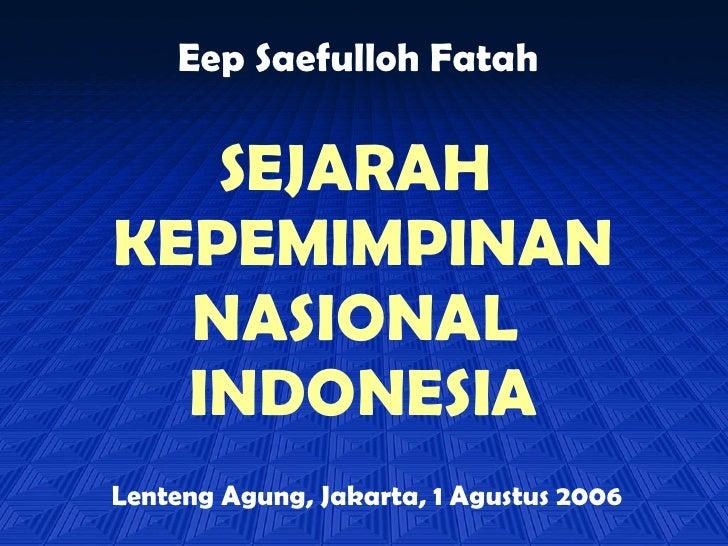 SEJARAH  KEPEMIMPINAN NASIONAL  INDONESIA Eep Saefulloh Fatah Lenteng Agung, Jakarta, 1 Agustus 2006