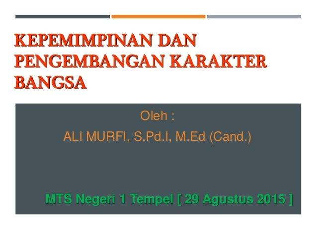 KEPEMIMPINAN DAN PENGEMBANGAN KARAKTER BANGSA Oleh : ALI MURFI, S.Pd.I, M.Ed (Cand.) MTS Negeri 1 Tempel [ 29 Agustus 2015...