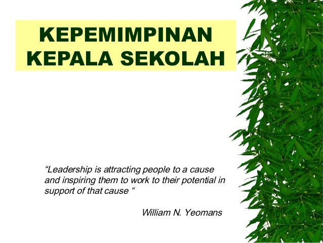 """KEPEMIMPINAN KEPALA SEKOLAH """"Leadership is attracting people to a cause and inspiring them to work to their potential in s..."""