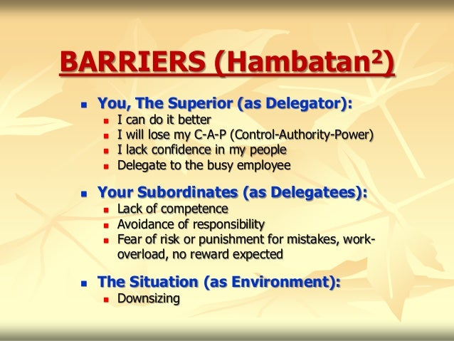 BARRIERS (Hambatan2)    You, The Superior (as Delegator):        I can do it better        I will lose my C-A-P (Contro...