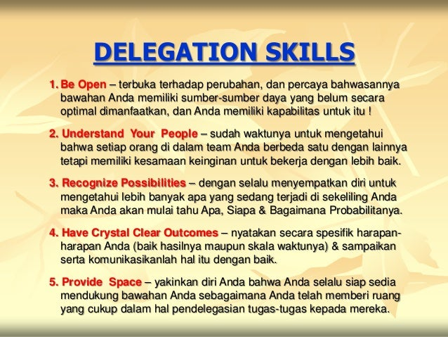 DELEGATION SKILLS1. Be Open – terbuka terhadap perubahan, dan percaya bahwasannya   bawahan Anda memiliki sumber-sumber da...