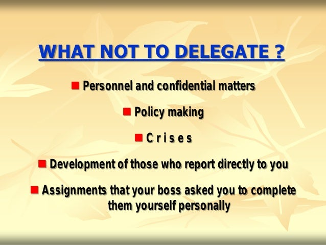 WHAT NOT TO DELEGATE ?        Personnel and confidential matters                  Policy making                   Crise...