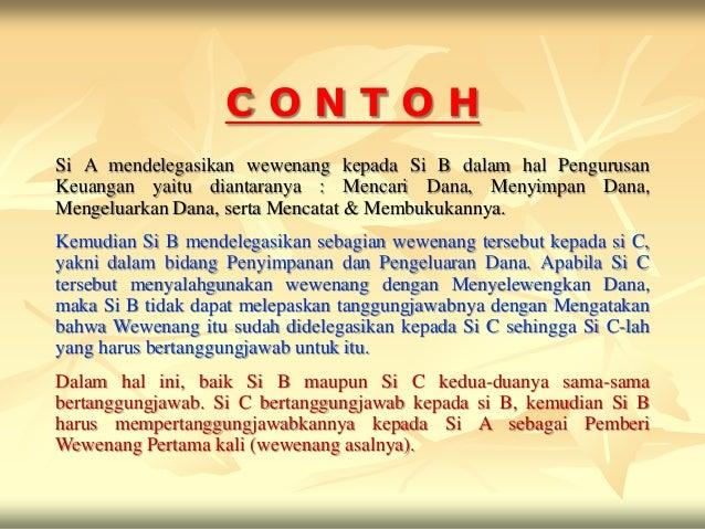 CONTOHSi A mendelegasikan wewenang kepada Si B dalam hal PengurusanKeuangan yaitu diantaranya : Mencari Dana, Menyimpan Da...