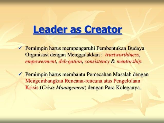 Leader as Creator Pemimpin harus mempengaruhi Pembentukan Budaya  Organisasi dengan Menggalakkan : trustworthiness,  empo...