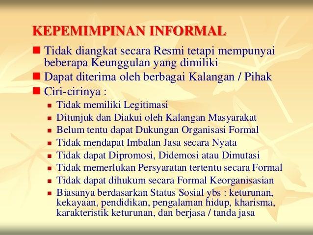 KEPEMIMPINAN INFORMAL Tidak diangkat secara Resmi tetapi mempunyai  beberapa Keunggulan yang dimiliki Dapat diterima ole...