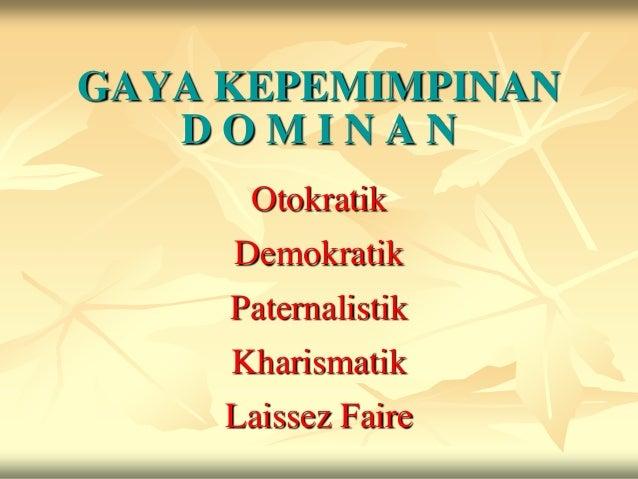 GAYA KEPEMIMPINAN   DOMINAN      Otokratik     Demokratik     Paternalistik     Kharismatik     Laissez Faire