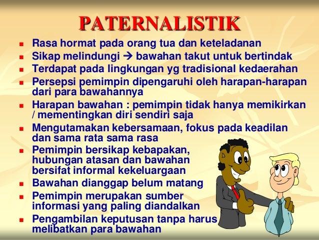 PATERNALISTIK   Rasa hormat pada orang tua dan keteladanan   Sikap melindungi  bawahan takut untuk bertindak   Terdapa...