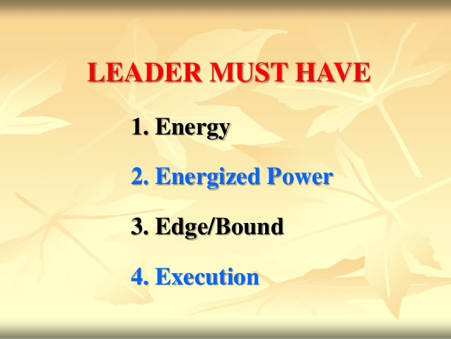 LEADER MUST HAVE  1. Energy  2. Energized Power  3. Edge/Bound  4. Execution