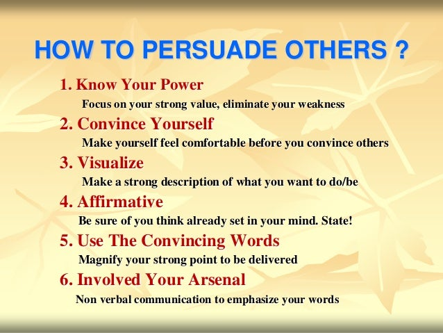 HOW TO PERSUADE OTHERS ? 1. Know Your Power    Focus on your strong value, eliminate your weakness 2. Convince Yourself   ...