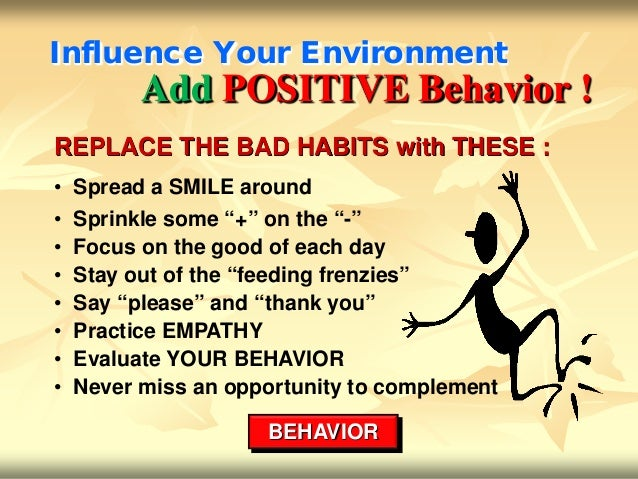 Influence Your Environment          Add POSITIVE Behavior !REPLACE THE BAD HABITS with THESE :• Spread a SMILE around•   S...