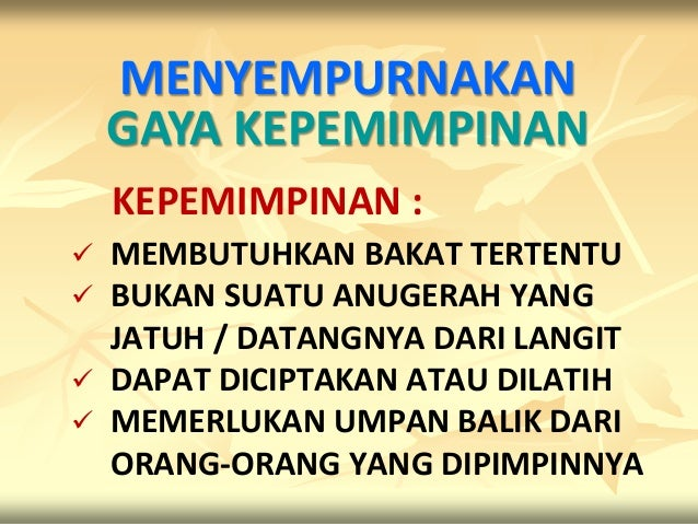 MENYEMPURNAKAN    GAYA KEPEMIMPINAN    KEPEMIMPINAN : MEMBUTUHKAN BAKAT TERTENTU BUKAN SUATU ANUGERAH YANG  JATUH / DATA...