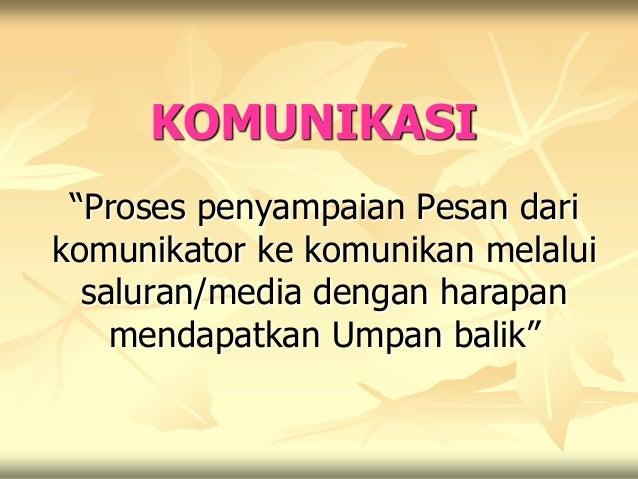 """KOMUNIKASI """"Proses penyampaian Pesan darikomunikator ke komunikan melalui  saluran/media dengan harapan    mendapatkan Ump..."""