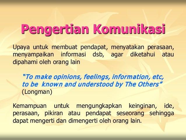Pengertian KomunikasiUpaya untuk membuat pendapat, menyatakan perasaan,menyampaikan informasi dsb, agar diketahui ataudipa...