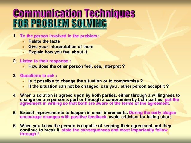 Communication TechniquesFOR PROBLEM SOLVING1. To the person involved in the problem :      Relate the facts      Give yo...