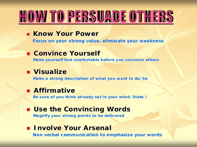 HOW TO PERSUADE OTHERS    Know Your Power     Focus on your strong value, eliminate your weakness    Convince Yourself  ...