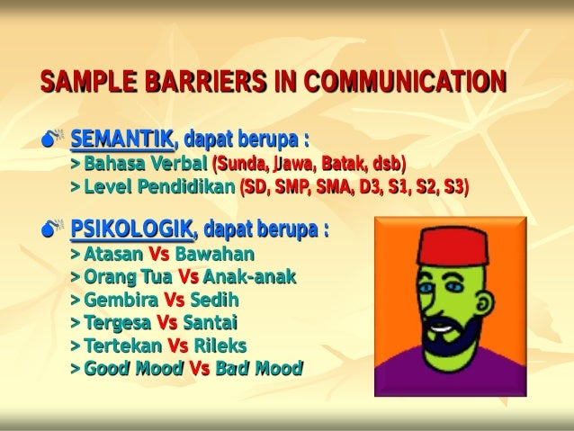 SAMPLE BARRIERS IN COMMUNICATION SEMANTIK, dapat berupa :  > Bahasa Verbal (Sunda, Jawa, Batak, dsb)  > Level Pendidikan ...