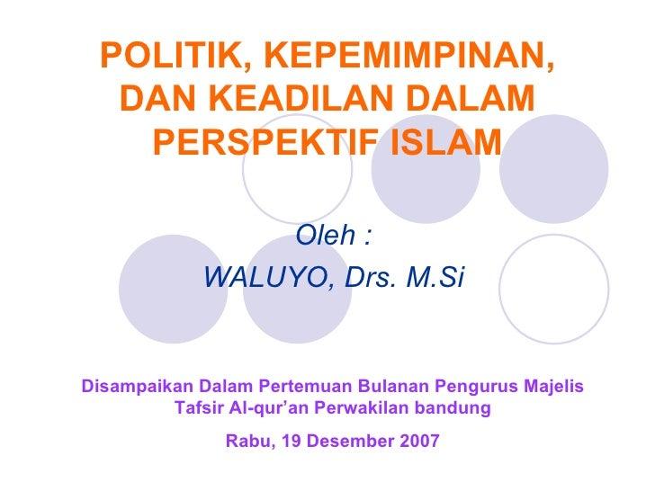 POLITIK, KEPEMIMPINAN, DAN KEADILAN DALAM PERSPEKTIF ISLAM Oleh : WALUYO, Drs. M.Si Disampaikan Dalam Pertemuan Bulanan Pe...