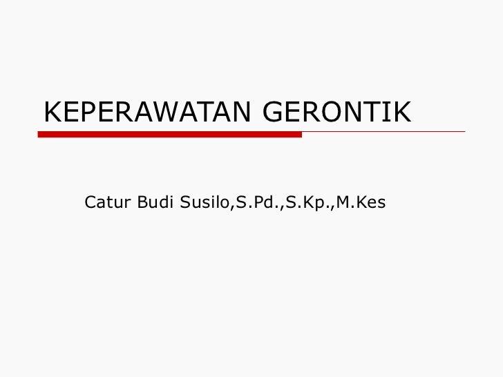 KEPERAWATAN GERONTIK Catur Budi Susilo,S.Pd.,S.Kp.,M.Kes