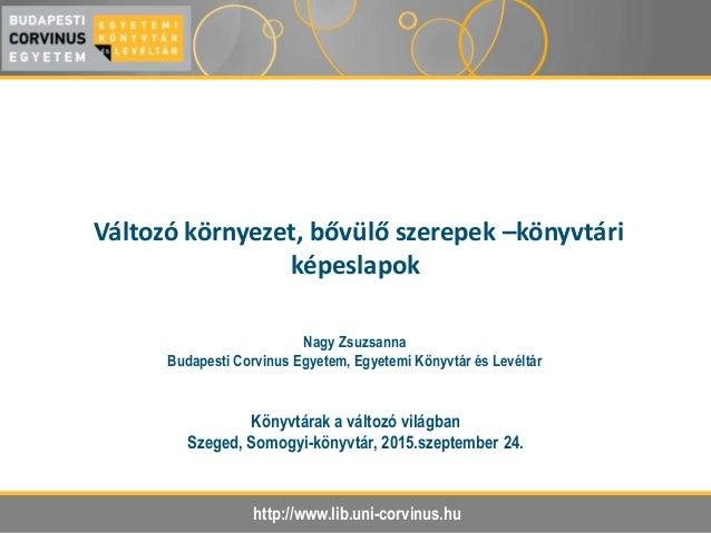 http://www.lib.uni-corvinus.hu Változó környezet, bővülő szerepek –könyvtári képeslapok Könyvtárak a változó világban Szeg...