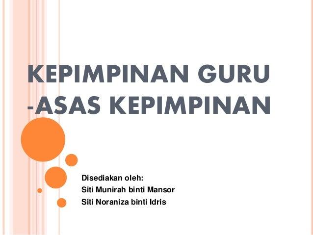 KEPIMPINAN GURU -ASAS KEPIMPINAN Disediakan oleh: Siti Munirah binti Mansor Siti Noraniza binti Idris