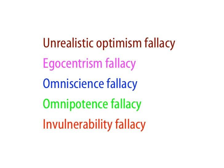 Unrealistic optimism fallacy Egocentrism fallacy Omniscience fallacy Omnipotence fallacy Invulnerability fallacy