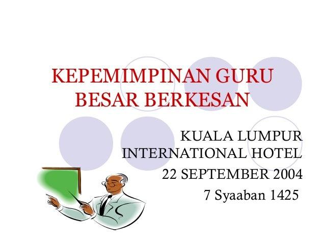 KEPEMIMPINAN GURU BESAR BERKESAN KUALA LUMPUR INTERNATIONAL HOTEL 22 SEPTEMBER 2004 7 Syaaban 1425