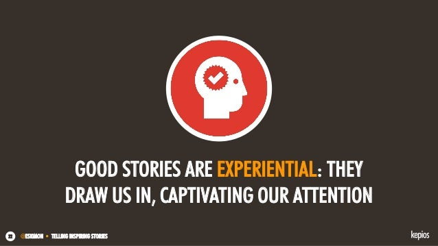 @ESKIMON • TELLING INSPIRING STORIES22 GOOD STORIES ARE EXPERIENTIAL: THEY DRAW US IN, CAPTIVATING OUR ATTENTION