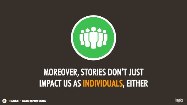 @ESKIMON • TELLING INSPIRING STORIES34 MOREOVER, STORIES DON'T JUST IMPACT US AS INDIVIDUALS, EITHER