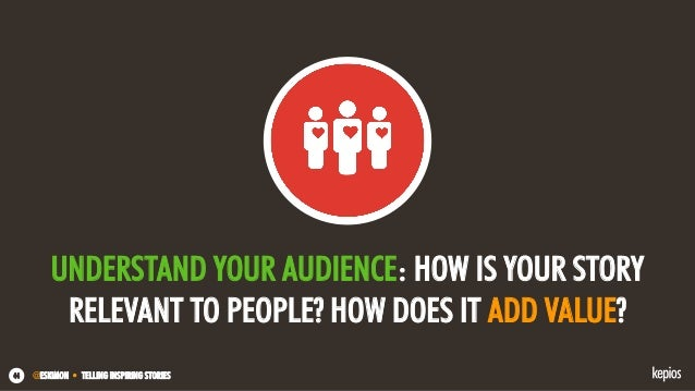 @ESKIMON • TELLING INSPIRING STORIES44 UNDERSTAND YOUR AUDIENCE: HOW IS YOUR STORY RELEVANT TO PEOPLE? HOW DOES IT ADD VAL...