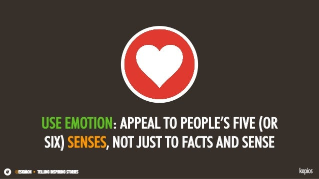 @ESKIMON • TELLING INSPIRING STORIES47 USE EMOTION: APPEAL TO PEOPLE'S FIVE (OR SIX) SENSES, NOT JUST TO FACTS AND SENSE