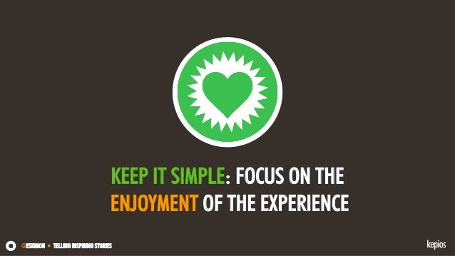 @ESKIMON • TELLING INSPIRING STORIES48 KEEP IT SIMPLE: FOCUS ON THE ENJOYMENT OF THE EXPERIENCE