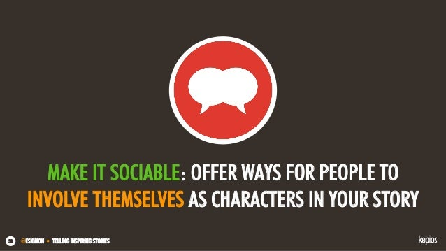 @ESKIMON • TELLING INSPIRING STORIES50 MAKE IT SOCIABLE: OFFER WAYS FOR PEOPLE TO INVOLVE THEMSELVES AS CHARACTERS IN YOUR...