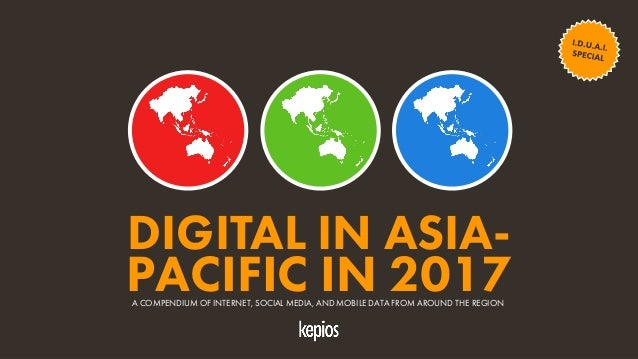 1 DIGITAL IN ASIA- PACIFIC IN 2017A COMPENDIUM OF INTERNET, SOCIAL MEDIA, AND MOBILE DATA FROM AROUND THE REGION
